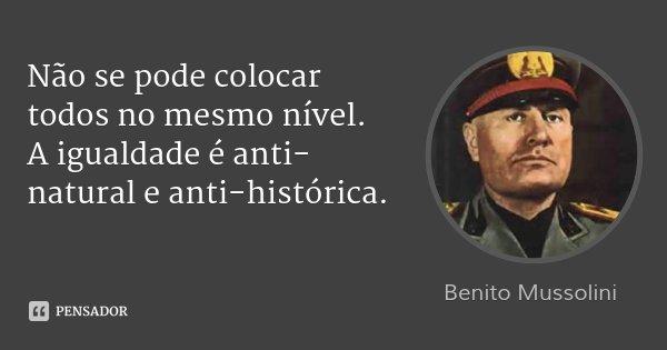 Não se pode colocar todos no mesmo nível. A igualdade é anti-natural e anti-histórica.... Frase de Benito Mussolini.