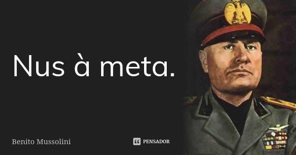 Nus à meta.... Frase de Benito Mussolini.