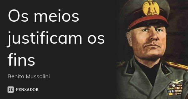 Os meios justificam os fins... Frase de Benito Mussolini.