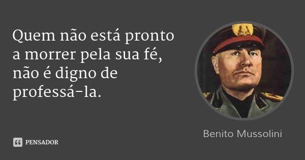 Quem não está pronto a morrer pela sua fé, não é digno de professá-la.... Frase de Benito Mussolini.