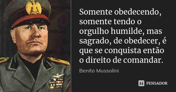 Somente obedecendo, somente tendo o orgulho humilde, mas sagrado, de obedecer, é que se conquista então o direito de comandar.... Frase de Benito Mussolini.
