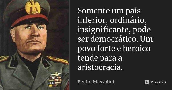 Somente um país inferior, ordinário, insignificante, pode ser democrático. Um povo forte e heróico tende para a aristocracia.... Frase de Benito Mussolini.