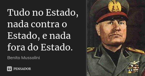 Tudo no Estado, nada contra o Estado, e nada fora do Estado.... Frase de Benito Mussolini.