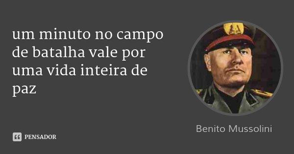 um minuto no campo de batalha vale por uma vida inteira de paz... Frase de benito mussolini.