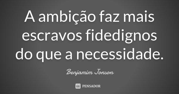 A ambição faz mais escravos fidedignos do que a necessidade.... Frase de Benjamim Jonson.