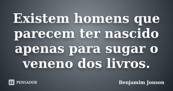Existem homens que parecem ter nascido apenas para sugar o veneno dos livros.... Frase de Benjamim Jonson.