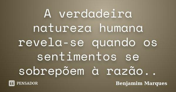 A verdadeira natureza humana revela-se quando os sentimentos se sobrepõem à razão..... Frase de Benjamim Marques.