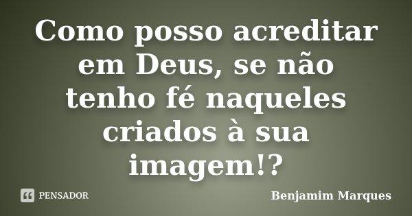 Como posso acreditar em Deus, se não tenho fé naqueles criados à sua imagem!?... Frase de Benjamim Marques.