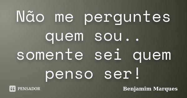 Não me perguntes quem sou.. somente sei quem penso ser!... Frase de Benjamim Marques.