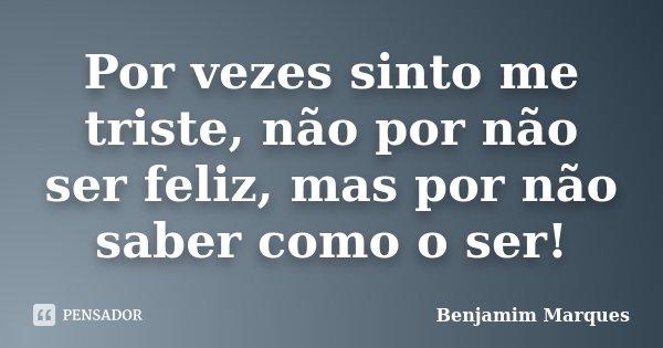 Por vezes sinto me triste, não por não ser feliz, mas por não saber como o ser!... Frase de Benjamim Marques.