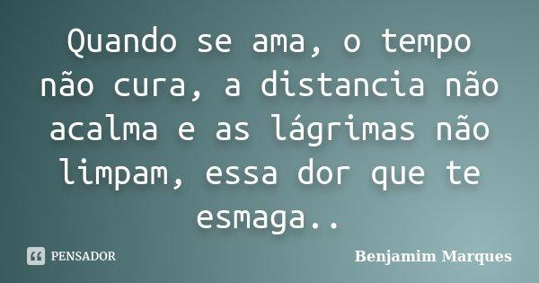 Quando se ama, o tempo não cura, a distancia não acalma e as lágrimas não limpam, essa dor que te esmaga..... Frase de Benjamim Marques.