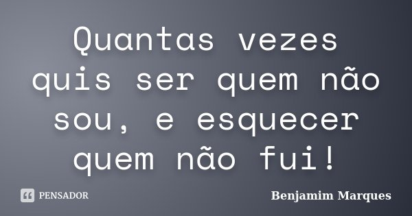Quantas vezes quis ser quem não sou, e esquecer quem não fui!... Frase de Benjamim Marques.