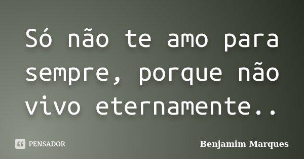Só não te amo para sempre, porque não vivo eternamente..... Frase de Benjamim Marques.