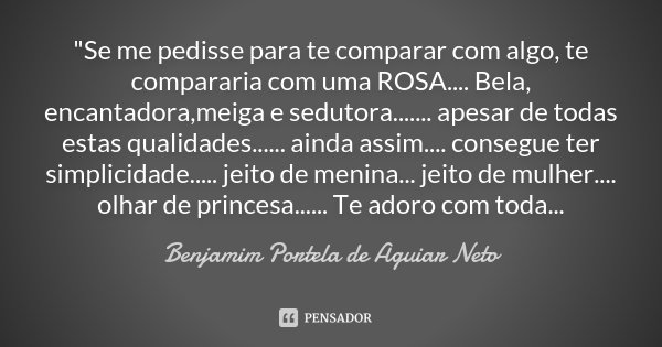 """""""Se me pedisse para te comparar com algo, te compararia com uma ROSA.... Bela, encantadora ,meiga e sedutora ....... apesar de todas estas qualidades......... Frase de Benjamim Portela de Aguiar Neto."""