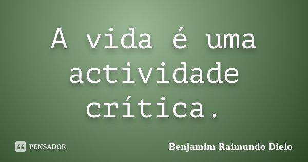 A vida é uma actividade crítica.... Frase de Benjamim Raimundo Dielo.