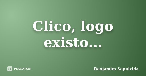 Clico, logo existo...... Frase de Benjamim Sepulvida.
