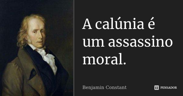 A calúnia é um assassino moral.... Frase de Benjamin Constant.