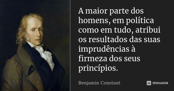 A maior parte dos homens, em política como em tudo, atribui os resultados das suas imprudências à firmeza dos seus princípios.... Frase de Benjamin Constant.