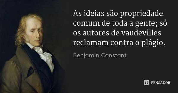 As ideias são propriedade comum de toda a gente; só os autores de vaudevilles reclamam contra o plágio.... Frase de Benjamin Constant.