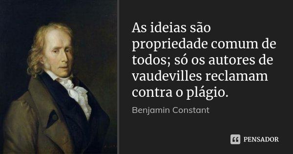 As ideias são propriedade comum de todos; só os autores de vaudevilles reclamam contra o plágio.... Frase de Benjamin Constant.