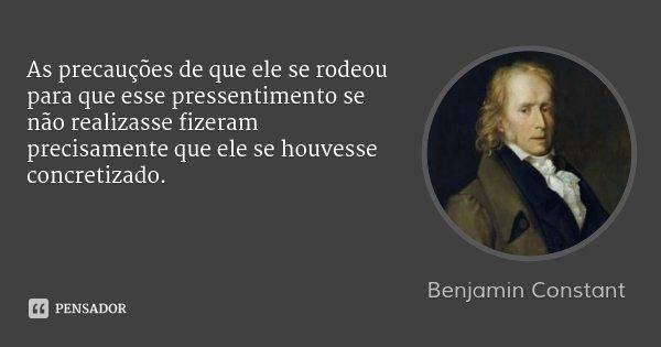 As precauções de que ele se rodeou para que esse pressentimento se não realizasse fizeram precisamente que ele se houvesse concretizado.... Frase de Benjamin Constant.