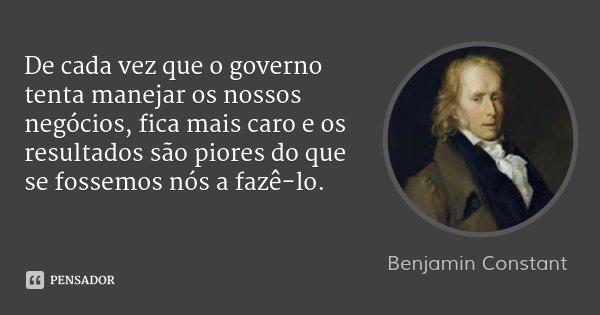 De cada vez que o governo tenta manejar os nossos negócios, fica mais caro e os resultados são piores do que se fossemos nós a fazê-lo.... Frase de Benjamin Constant.
