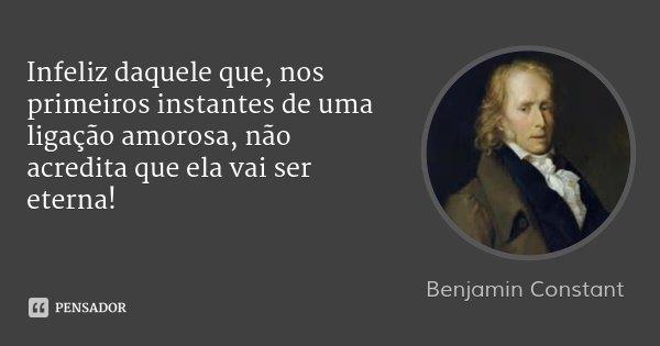 Infeliz daquele que, nos primeiros instantes de uma ligação amorosa, não acredita que ela vai ser eterna!... Frase de Benjamin Constant.