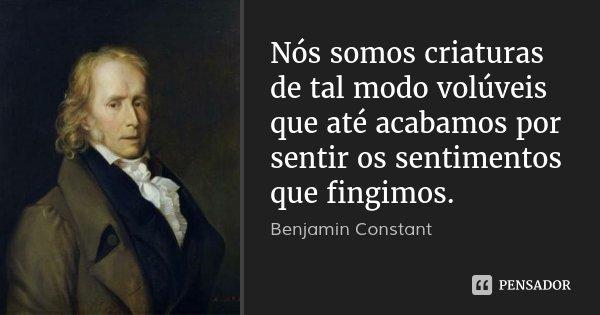 Nós somos criaturas de tal modo volúveis que até acabamos por sentir os sentimentos que fingimos.... Frase de Benjamin Constant.