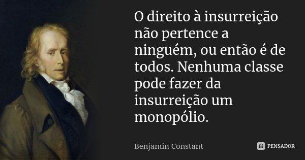 O direito à insurreição não pertence a ninguém, ou então é de todos. Nenhuma classe pode fazer da insurreição um monopólio.... Frase de Benjamin Constant.