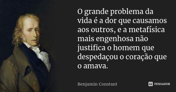 O grande problema da vida é a dor que causamos aos outros, e a metafísica mais engenhosa não justifica o homem que despedaçou o coração que o amava.... Frase de Benjamin Constant.