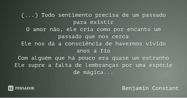 (...) Todo sentimento precisa de um passado para existir O amor não, ele cria como por encanto um passado que nos cerca Ele nos dá a consciência de havermos viv... Frase de Benjamin Constant.