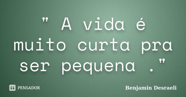A Vida é Muito Curta Pra Ser Benjamin Desraeli