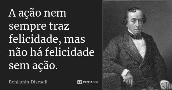 A ação nem sempre traz felicidade, mas não há felicidade sem ação.... Frase de Benjamin Disraeli.