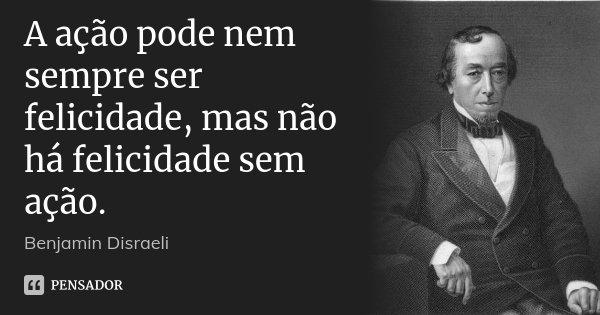 A ação pode nem sempre ser felicidade, mas não há felicidade sem ação.... Frase de Benjamin Disraeli.
