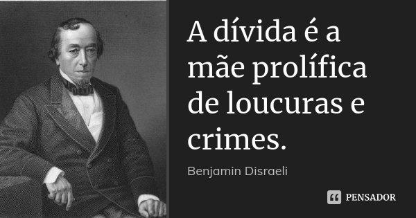 A dívida é a mãe prolífica de loucuras e crimes.... Frase de Benjamin Disraeli.
