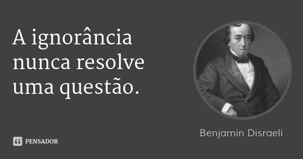 A ignorância nunca resolve uma questão.... Frase de Benjamin Disraeli.