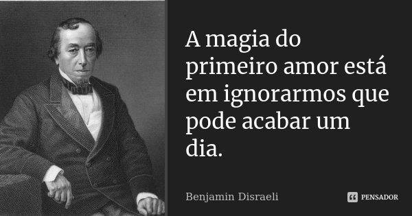 A magia do primeiro amor está em ignorarmos que pode acabar um dia.... Frase de Benjamin Disraeli.
