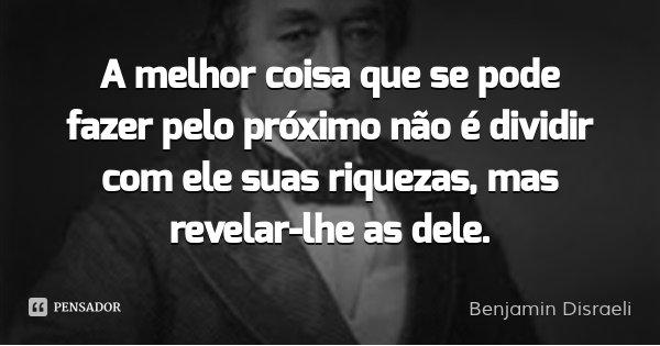 A melhor coisa que se pode fazer pelo próximo não é dividir com ele suas riquezas, mas revelar-lhe as dele.... Frase de Benjamin Disraeli.