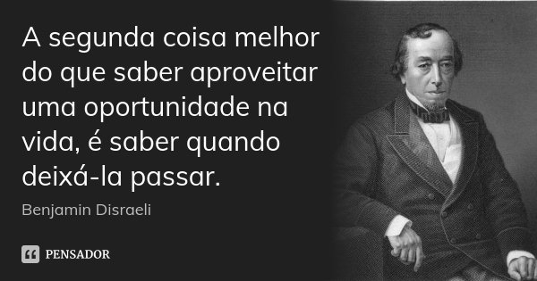 A segunda coisa melhor do que saber aproveitar uma oportunidade na vida, é saber quando deixá-la passar.... Frase de Benjamin Disraeli.