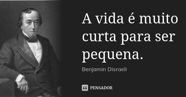 A vida é muito curta para ser pequena.... Frase de Benjamin Disraeli.