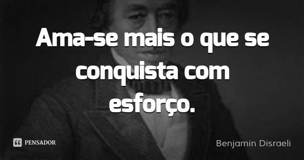 Ama-se mais o que se conquista com esforço.... Frase de Benjamin Disraeli.