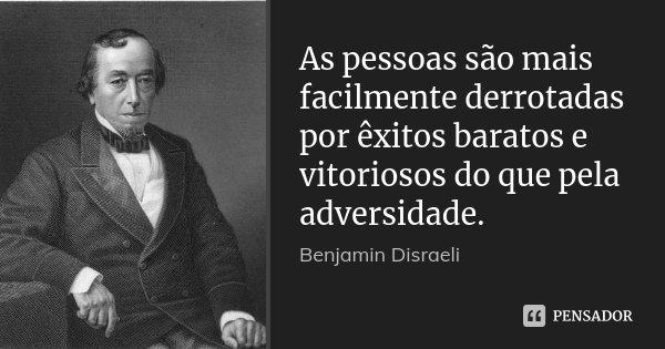 As pessoas são mais facilmente derrotadas por êxitos baratos e vitoriosos do que pela adversidade.... Frase de Benjamin Disraeli.