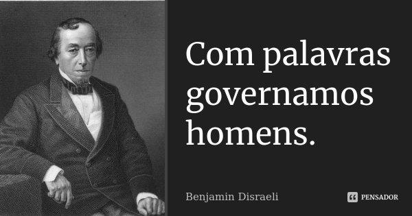 Com palavras governamos homens.... Frase de Benjamin Disraeli.