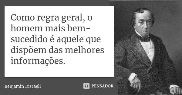 Como regra geral, o homem mais bem-sucedido é aquele que dispõem das melhores informações.... Frase de Benjamin Disraeli.