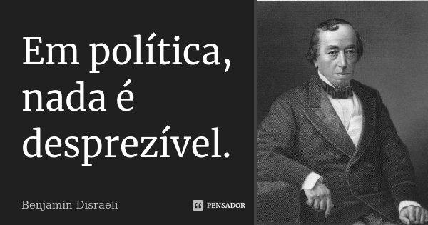 Em política, nada é desprezível.... Frase de Benjamin Disraeli.
