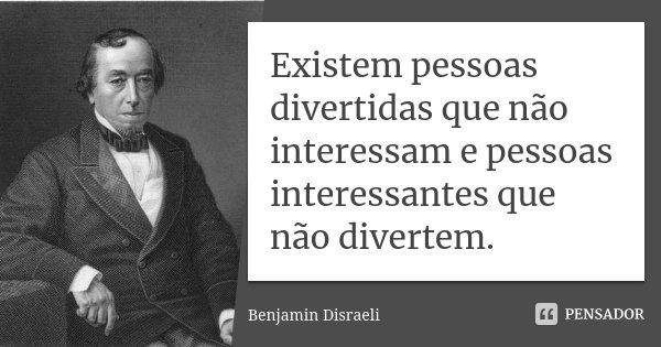 Existem pessoas divertidas que não interessam e pessoas interessantes que não divertem.... Frase de Benjamín Disraeli.