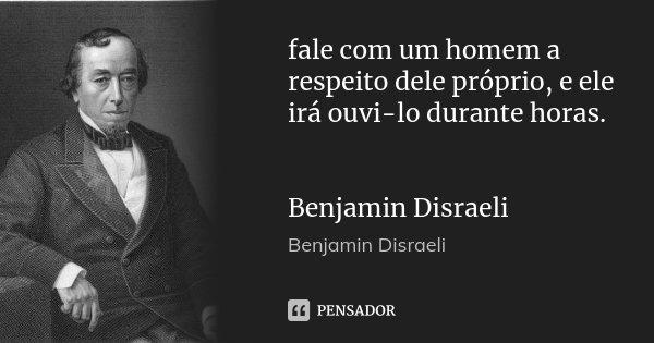 fale com um homem a respeito dele próprio, e ele irá ouvi-lo durante horas. Benjamin Disraeli... Frase de Benjamin Disraeli.