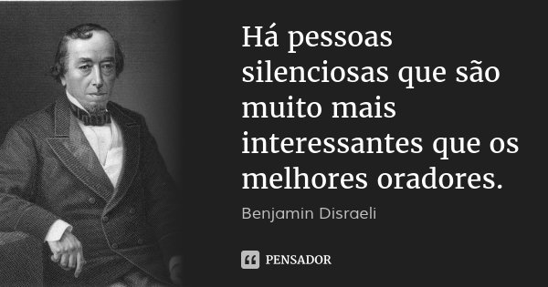 Há pessoas silenciosas que são muito mais interessantes que os melhores oradores.... Frase de Benjamin Disraeli.
