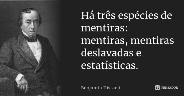 Há três espécies de mentiras: mentiras, mentiras deslavadas e estatísticas.... Frase de Benjamin Disraeli.