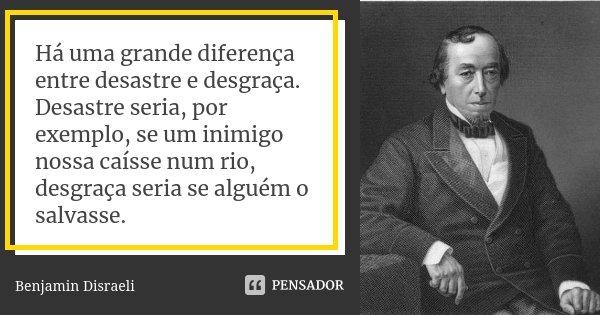 Há uma grande diferença entre desastre e desgraça. Desastre seria, por exemplo, se um inimigo nossa caísse num rio, desgraça seria se alguém o salvasse.... Frase de Benjamin Disraeli.